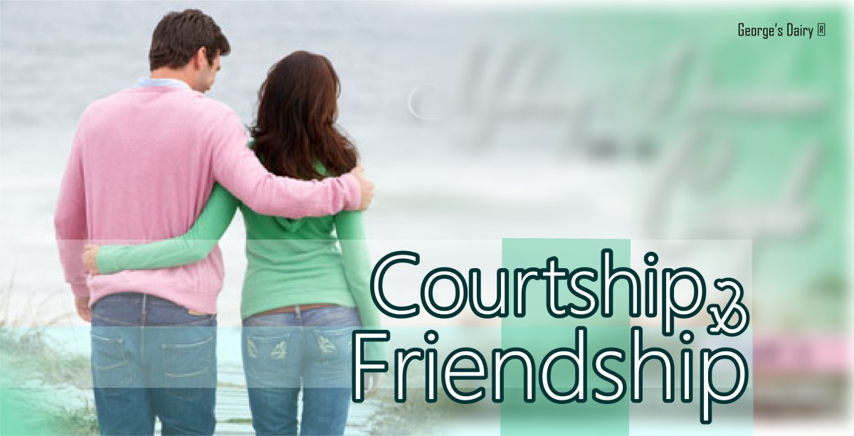 COURTSHIP AND FRIENDSHIPS: The Good & The Bad