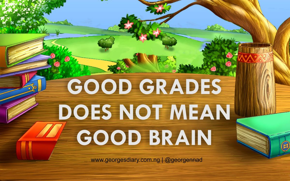 GOOD GRADES DOES NOT MEAN GOOD BRAIN