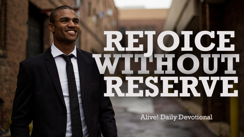 REJOICE WITHOUT RESERVE | Alive! Daily Devotional